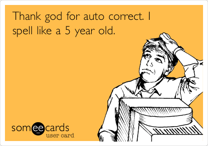 Thank god for auto correct. I spell like a 5 year old.