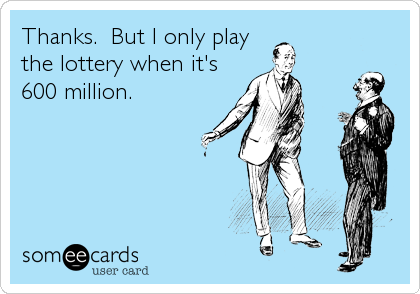 Thanks.  But I only play the lottery when it's 600 million.