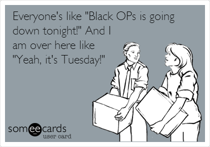 "Everyone's like ""Black OPs is going down tonight!"" And I am over here like ""Yeah, it's Tuesday!"""