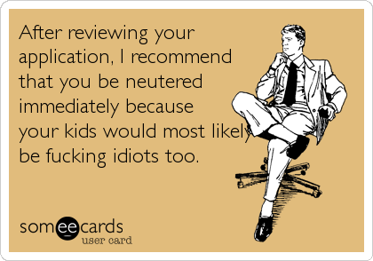 After reviewing your application, I recommend that you be neutered immediately because your kids would most likely be fucking idiots too.