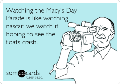 Watching the Macy's Day Parade is like watching nascar, we watch it hoping to see the floats crash.