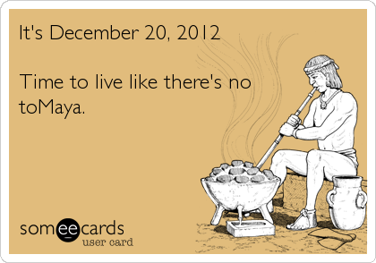It's December 20, 2012  Time to live like there's no toMaya.