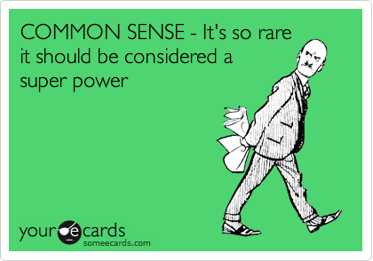 COMMON SENSE - It's so rare it should be considered a  super power