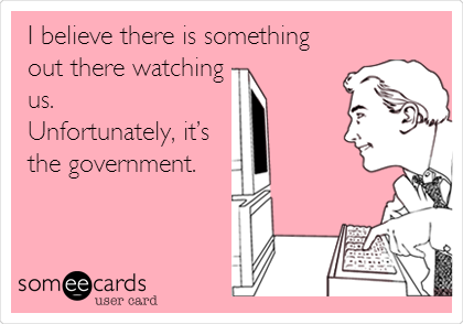 I believe there is something out there watching us.  Unfortunately, it's the government.