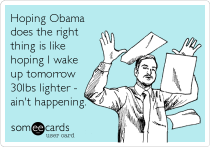 Hoping Obama does the right thing is like hoping I wake up tomorrow 30lbs lighter - ain't happening.