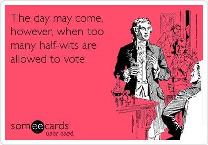 The day may come, however, when too many half-wits are allowed to vote.