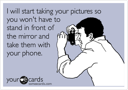 I will start taking your pictures so you won't have to