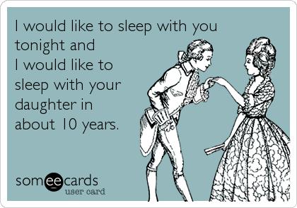 I would like to sleep with you tonight and  I would like to sleep with your daughter in  about 10 years.