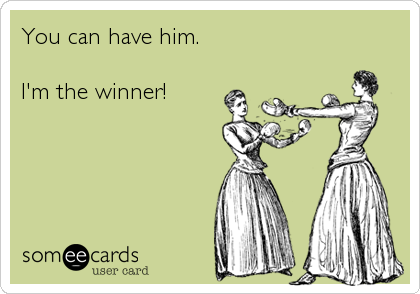 You can have him.  I'm the winner!