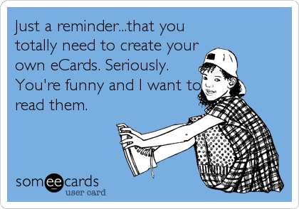 Just a reminder...that you totally need to create your own eCards. Seriously. You're funny and I want to read them.