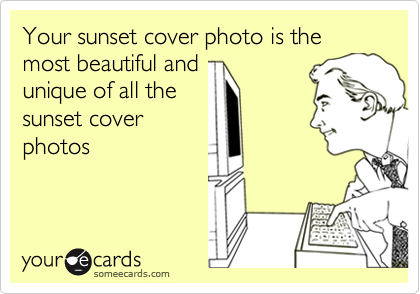 Your sunset cover photo is the most beautiful and