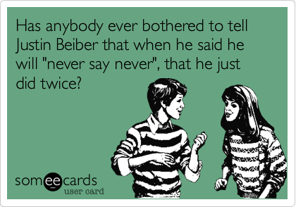 "Has anybody ever bothered to tell Justin Beiber that when he said he will ""never say never""%2C that he just did twice%3F"