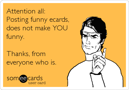 Attention all: Posting funny ecards, does not make YOU funny.   Thanks, from everyone who is.