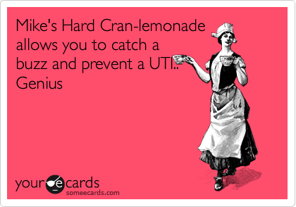 Mike's Hard Cran-lemonade allows you to catch a buzz and prevent a UTI.. Genius
