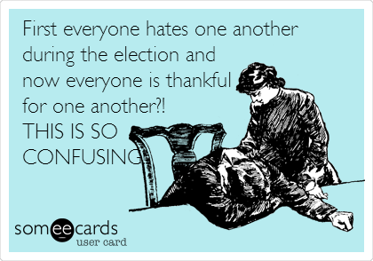First everyone hates one another during the election and now everyone is thankful for one another?! THIS IS SO CONFUSING!
