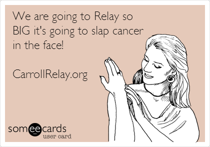 We are going to Relay so BIG it's going to slap cancer in the face!  CarrollRelay.org