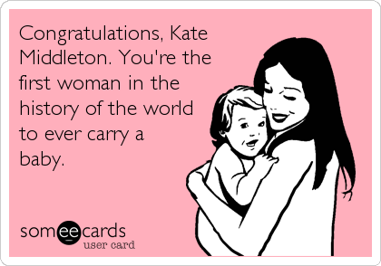 Congratulations, Kate Middleton. You're the first woman in the history of the world to ever carry a baby.