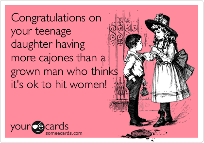Congratulations on your teenage daughter having more cajones than a grown man who thinks it's ok to hit women!