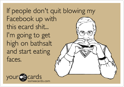 If people don't quit blowing my Facebook up with this ecard shit... I'm going to get high on bathsalt and start eating faces.
