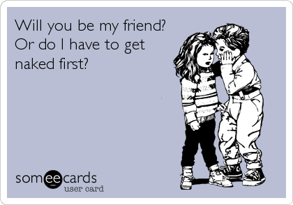 Will you be my friend? Or do I have to get naked first?