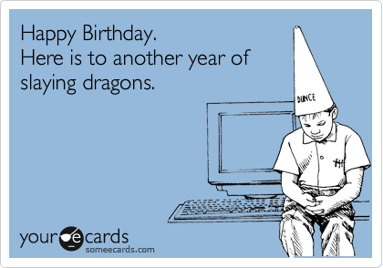 Happy Birthday. Here is to another year of slaying dragons.