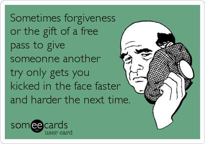 Sometimes forgivenessor the gift of a freepass to givesomeonne anothertry only gets youkicked in the face fasterand harder the next time.