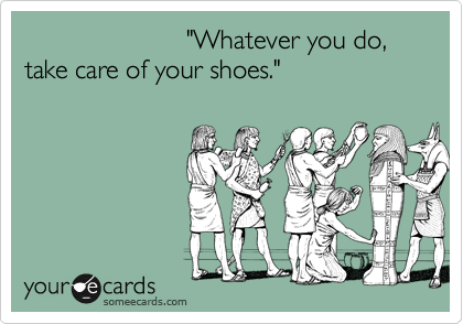 """Whatever you do, take care of  your shoes."""