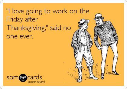 """I love going to work on the Friday after Thanksgiving,"" said no one ever."