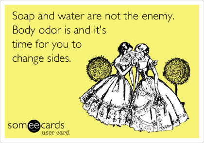 Soap and water are not the enemy. Body odor is and it's time for you to change sides.