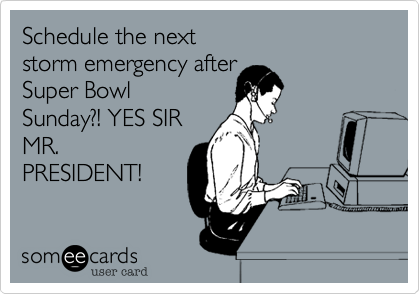 Schedule the next storm emergency after Super Bowl Sunday%3F! YES SIR MR. PRESIDENT!