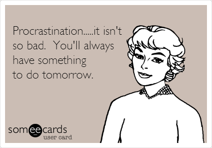 Procrastination.....it isn't so bad.  You'll always have something to do tomorrow.