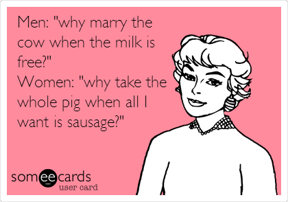 "Men: ""why marry the cow when the milk is free?"" Women: ""why take the whole pig when all I want is sausage?"""