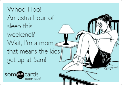 Whoo Hoo! An extra hour of sleep this weekend!? Wait, I'm a mom, that means the kids get up at 5am!