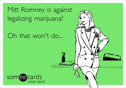 Mitt Romney is against legalizing marijuana?  Oh that won't do...