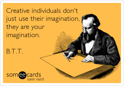 Creative individuals don't just use their imagination, they are your imagination.  B.T.T.