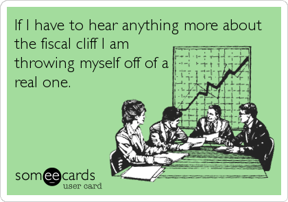 If I have to hear anything more about the fiscal cliff I am throwing myself off of a real one.