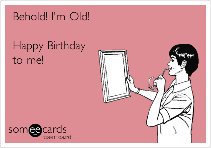 Behold! I'm Old!   Happy Birthday to me!