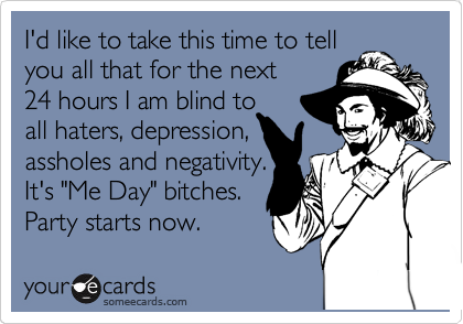 """I'd like to take this time to tell you all that for the next 24 hours I am blind to all haters, depression, assholes and negativity. It's """"Me Day"""" bitches. Party starts now."""