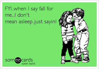 FYI..when I say fall for me...I don't mean asleep..just sayin!