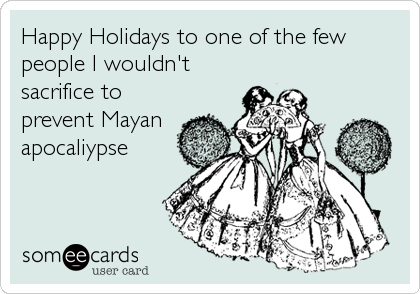 Happy Holidays to one of the few people I wouldn't sacrifice to prevent Mayan apocaliypse