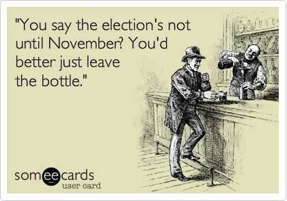 """""""You say the election's not until November? You'd  better just leave     the bottle."""""""