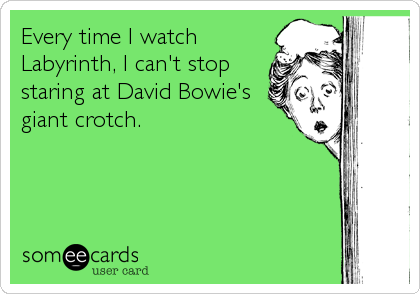 Every time I watch Labyrinth, I can't stop staring at David Bowie's giant crotch.