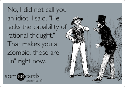 "No, I did not call you an idiot. I said, ""He lacks the capability of rational thought."" That makes you a Zombie, those are ""in"" right now."
