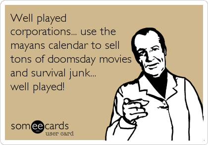 Well played corporations... use the mayans calendar to sell tons of doomsday movies and survival junk... well played!