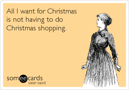 All I want for Christmas  is not having to do  Christmas shopping.