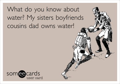 What do you know about water? My sisters boyfriends cousins dad owns water!
