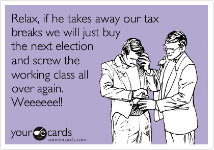 Relax, if he takes away our tax breaks we will just buy the next election and screw the working class all over again. Weeeeee!!