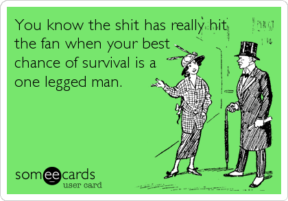 You know the shit has really hit the fan when your best chance of survival is a one legged man.