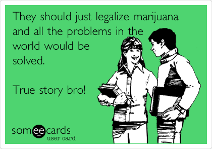 They should just legalize marijuana and all the problems in the world would be solved.   True story bro!