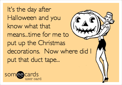 It's the day after Halloween and you know what that means...time for me to put up the Christmas decorations.  Now where did I put that duct tape...